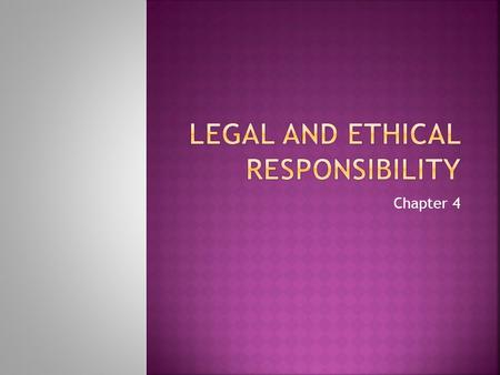 Chapter 4.  Legal responsibilities are based on law.  Civil Law- legal relationships  Criminal Law- wrong committed against a person, property or society.