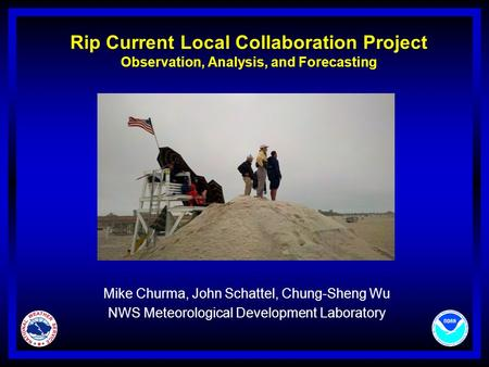 Rip Current Local Collaboration Project Observation, Analysis, and Forecasting Mike Churma, John Schattel, Chung-Sheng Wu NWS Meteorological Development.