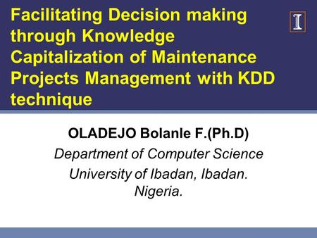 Facilitating Decision making through Knowledge Capitalization of Maintenance Projects Management with KDD technique OLADEJO Bolanle F.(Ph.D) Department.