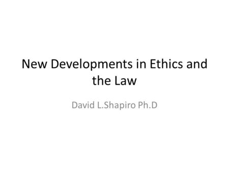 New Developments in Ethics and the Law David L.Shapiro Ph.D.