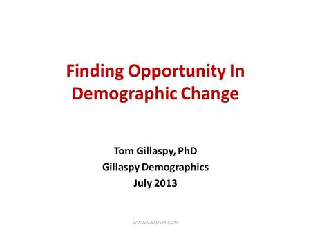 Finding Opportunity In Demographic Change Tom Gillaspy, PhD Gillaspy Demographics July 2013 WWW.GILLDEM.COM.