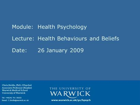 Module: Health Psychology Lecture:Health Behaviours and Beliefs Date:26 January 2009 Chris Bridle, PhD, CPsychol Associate Professor (Reader) Warwick Medical.