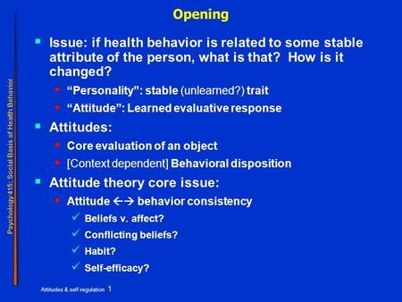 Psychology 415; Social Basis of Health Behavior Attitudes & self-regulation 1 Opening  Issue: if health behavior is related to some stable attribute of.