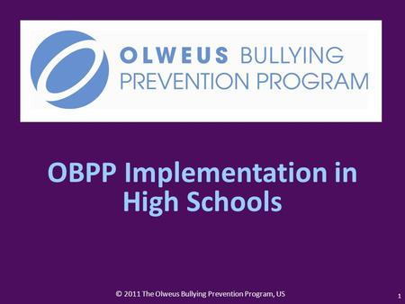 © 2011 The Olweus Bullying Prevention Program, US 1 OBPP Implementation in High Schools.