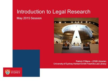Introduction to Legal Research May 2015 Session University of Sydney Herbert Smith Freehills Law Library Patrick O'Mara – LPAB Librarian.