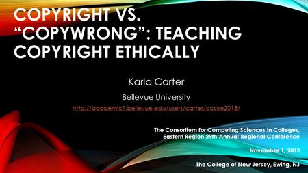 "COPYRIGHT VS. ""COPYWRONG"": TEACHING COPYRIGHT ETHICALLY Karla Carter Bellevue University  The Consortium."
