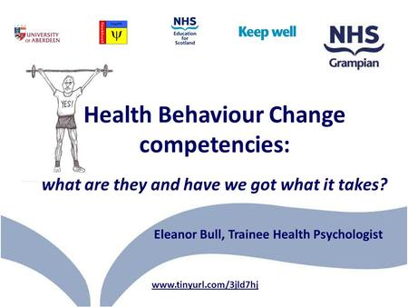Health Behaviour Change competencies: what are they and have we got what it takes? www.tinyurl.com/3jld7hj Eleanor Bull, Trainee Health Psychologist.