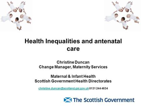 Health Inequalities and antenatal care Christine Duncan Change Manager, Maternity Services Maternal & Infant Health Scottish Government Health Directorates.