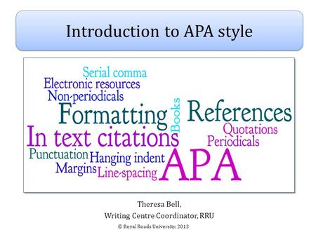 Theresa Bell, Writing Centre Coordinator, RRU Introduction to APA style © Royal Roads University, 2013.