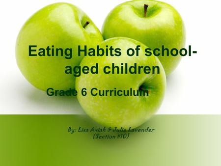 By: Lisa Axiak & Julie Lavender (Section #10) Eating Habits of school- aged children Grade 6 Curriculum.