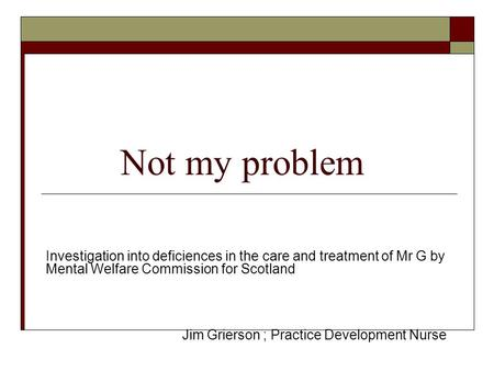 Not my problem Investigation into deficiences in the care and treatment of Mr G by Mental Welfare Commission for Scotland Jim Grierson ; Practice Development.