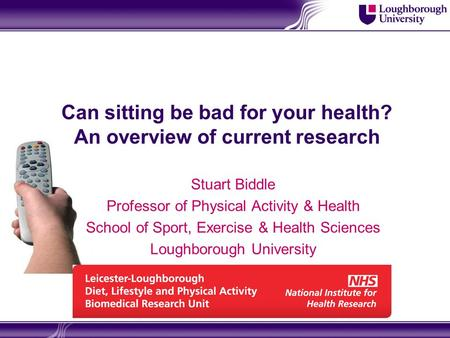 Can sitting be bad for your health? An overview of current research Stuart Biddle Professor of Physical Activity & Health School of Sport, Exercise & Health.