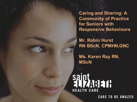 Caring and Sharing: A Community of Practice for Seniors with Responsive Behaviours Mr. Robin Hurst RN BScN, CPMHN,GNC Ms. Karen Ray RN, MScN.