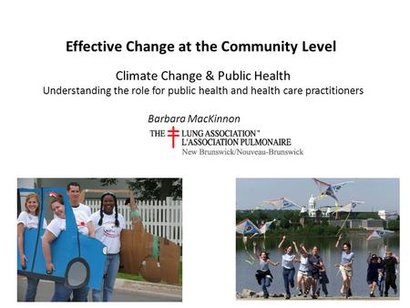 Effective Change at the Community Level Barbara MacKinnon Climate Change & Public Health Understanding the role for public health and health care practitioners.