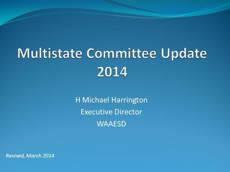 H Michael Harrington Executive Director WAAESD Revised, March 2014.