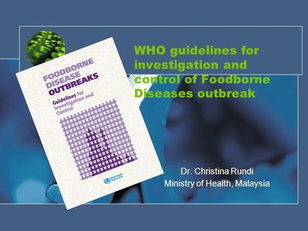 WHO guidelines for investigation and control of Foodborne Diseases outbreak Dr. Christina Rundi Ministry of Health, Malaysia.