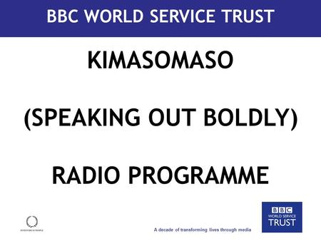 A decade of transforming lives through media How we work KIMASOMASO (SPEAKING OUT BOLDLY) RADIO PROGRAMME BBC WORLD SERVICE TRUST.