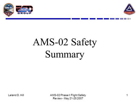 Leland D. HillAMS-02 Phase II Flight Safety Review - May 21-25 2007 1 AMS-02 Safety Summary.