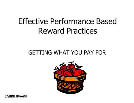 Effective Performance Based Reward Practices GETTING WHAT YOU PAY FOR.