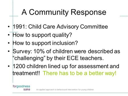 Forgoodness sake An applied approach to behavioural intervention for young children A Community Response 1991: Child Care Advisory Committee How to support.