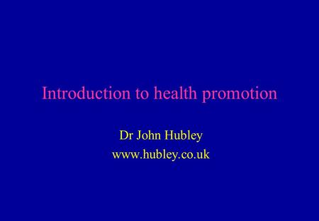 Introduction to health promotion Dr John Hubley www.hubley.co.uk.