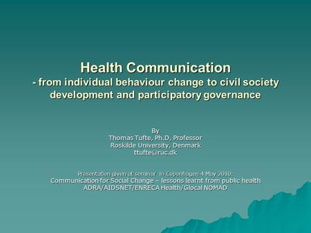 Health Communication - from individual behaviour change to civil society development and participatory governance By Thomas Tufte, Ph.D, Professor Roskilde.
