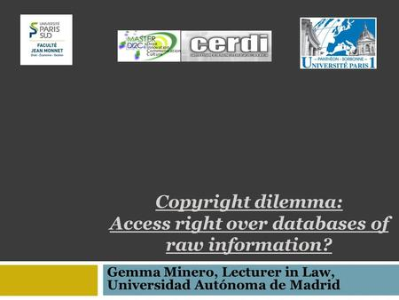Copyright dilemma: Access right over databases of raw information? Gemma Minero, Lecturer in Law, Universidad Autónoma de Madrid.