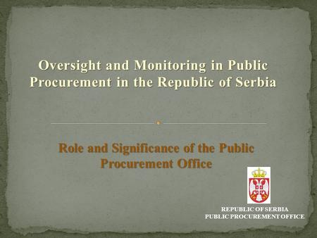 Oversight and Monitoring in Public Procurement in the Republic of Serbia REPUBLIC OF SERBIA PUBLIC PROCUREMENT OFFICE Role and Significance of the Public.