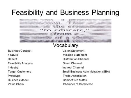 Feasibility and Business Planning Vocabulary Business Concept Vision Statement Feature Mission Statement Benefit Distribution Channel Feasibility Analysis.