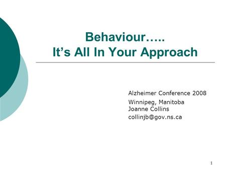 1 Behaviour….. It's All In Your Approach Alzheimer Conference 2008 Winnipeg, Manitoba Joanne Collins