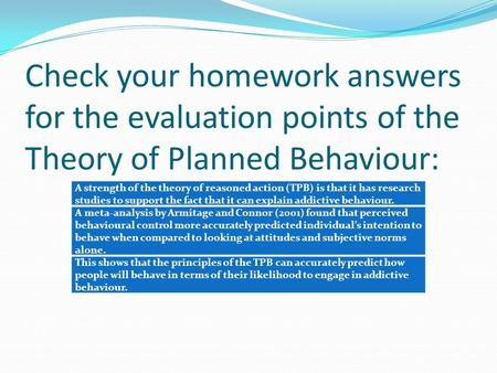 Check your homework answers for the evaluation points of the Theory of Planned Behaviour: A strength of the theory of reasoned action (TPB) is that it.