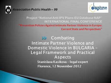 Combating Intimate Partner Violence and Domestic Violence in BULGARIA – Legal Framework and Practical Aspects Stanislava Kasikova – legal expert Florence,
