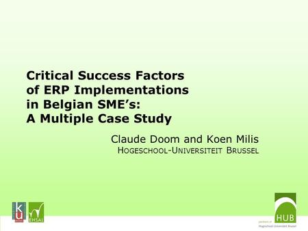 Critical Success Factors of ERP Implementations in Belgian SME's: A Multiple Case Study Claude Doom and Koen Milis H OGESCHOOL -U NIVERSITEIT B RUSSEL.