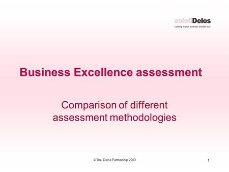 1 © The Delos Partnership 2003 Business Excellence assessment Comparison of different assessment methodologies.
