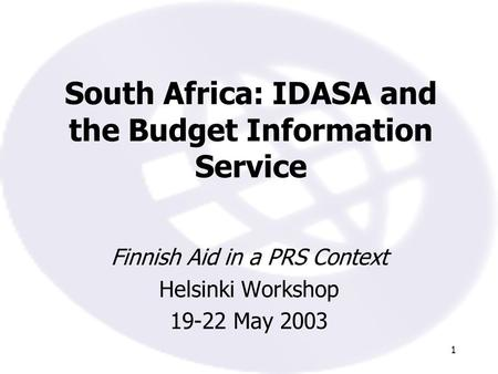 1 South Africa: IDASA and the Budget Information Service Finnish Aid in a PRS Context Helsinki Workshop 19-22 May 2003.