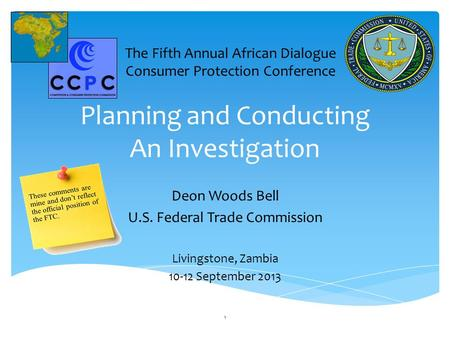 Planning and Conducting An Investigation Deon Woods Bell U.S. Federal Trade Commission Livingstone, Zambia 10-12 September 2013 1 The Fifth Annual African.