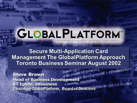 Secure Multi-Application Card Management The GlobalPlatform Approach Toronto Business Seminar August 2002 Steve Brown Head of Business Development BT Ignite,