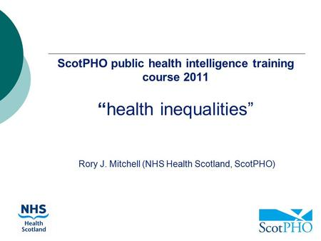 "ScotPHO public health intelligence training course 2011 ""health inequalities"" Rory J. Mitchell (NHS Health Scotland, ScotPHO)"
