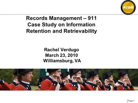 Page 1 Records Management – 911 Case Study on Information Retention and Retrievability Rachel Verdugo March 23, 2010 Williamsburg, VA.
