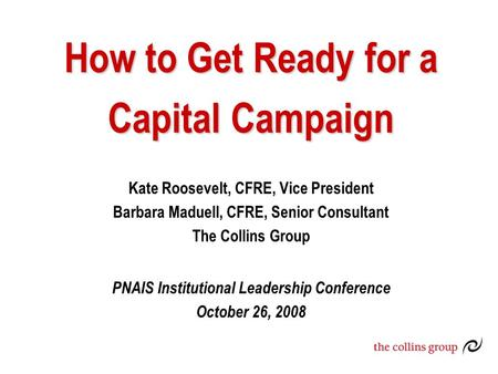 How to Get Ready for a Capital Campaign Kate Roosevelt, CFRE, Vice President Barbara Maduell, CFRE, Senior Consultant The Collins Group PNAIS Institutional.