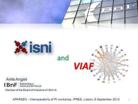 Anila Angjeli 1 APARSEN - Interoperability of PI workshop, iPRES, Lisbon, 5 September 2013 VIAF and Member of the Board of directors of ISNI-IA.