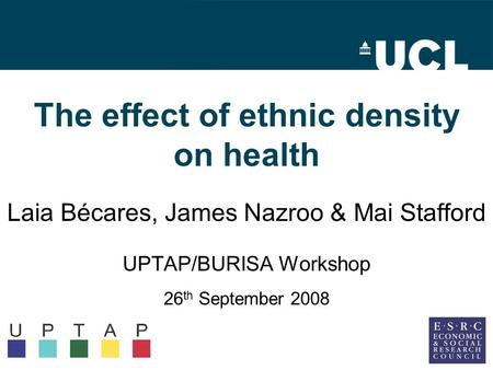 The effect of ethnic density on health Laia Bécares, James Nazroo & Mai Stafford UPTAP/BURISA Workshop 26 th September 2008.
