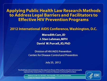 Meredith Carr, JD J. Stan Lehman, MPH David W. Purcell, JD, PhD Division of HIV/AIDS Prevention Centers for Disease Control and Prevention July 25, 2012.