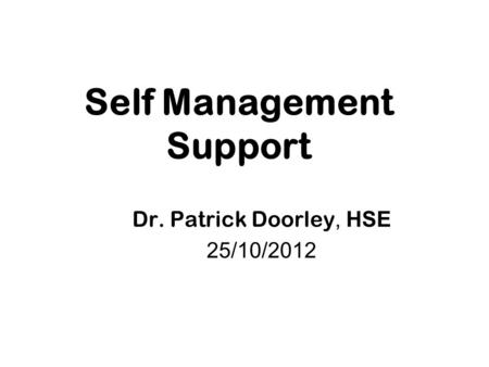 Self Management Support Dr. Patrick Doorley, HSE 25/10/2012.