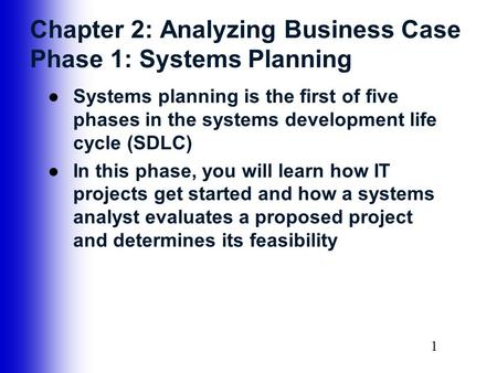 11 Chapter 2: Analyzing Business Case Phase 1: Systems Planning ●Systems planning is the first of five phases in the systems development life cycle (SDLC)