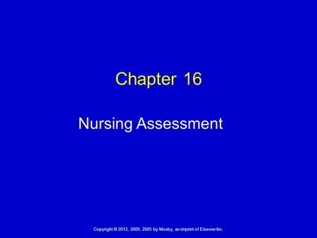 Copyright © 2013, 2009, 2005 by Mosby, an imprint of Elsevier Inc. Chapter 16 Nursing Assessment.