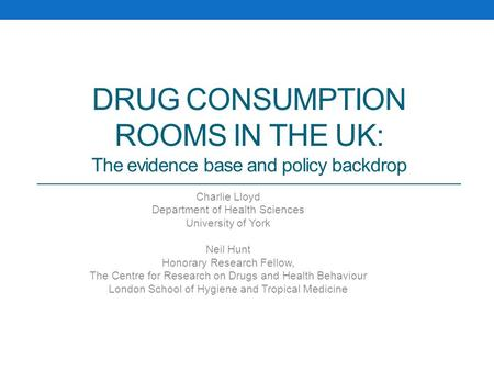 DRUG CONSUMPTION ROOMS IN THE UK: The evidence base and policy backdrop Charlie Lloyd Department of Health Sciences University of York Neil Hunt Honorary.