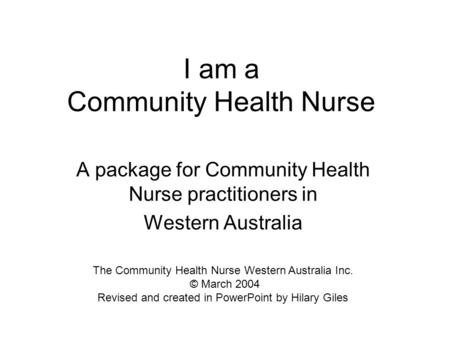I am a Community Health Nurse A package for Community Health Nurse practitioners in Western Australia The Community Health Nurse Western Australia Inc.