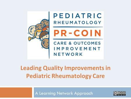 Leading Quality Improvements in Pediatric Rheumatology Care A Learning Network Approach.