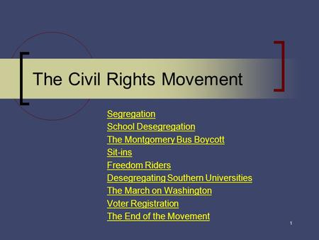 The Civil Rights Movement Segregation School Desegregation The Montgomery Bus Boycott Sit-ins Freedom Riders Desegregating Southern Universities The March.